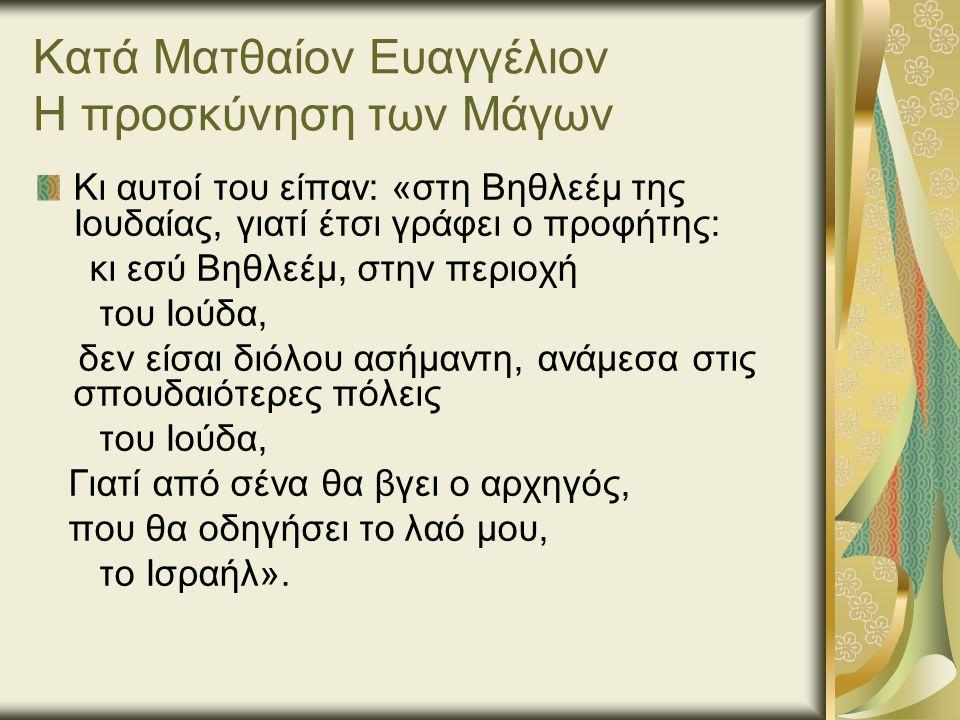 Κατά Ματθαίον Ευαγγέλιον Η προσκύνηση των Μάγων Κι αυτοί του είπαν: «στη Βηθλεέμ της Ιουδαίας, γιατί έτσι γράφει ο προφήτης: κι εσύ Βηθλεέμ, στην περιοχή του Ιούδα, δεν είσαι διόλου ασήμαντη, ανάμεσα στις σπουδαιότερες πόλεις του Ιούδα, Γιατί από σένα θα βγει ο αρχηγός, που θα οδηγήσει το λαό μου, το Ισραήλ».