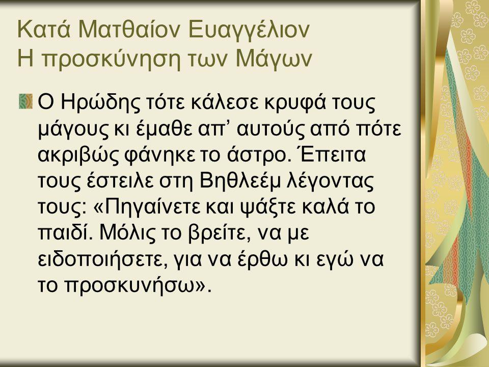 Κατά Ματθαίον Ευαγγέλιον Η προσκύνηση των Μάγων Ο Ηρώδης τότε κάλεσε κρυφά τους μάγους κι έμαθε απ' αυτούς από πότε ακριβώς φάνηκε το άστρο.