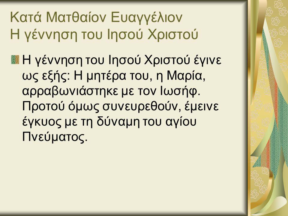 Κατά Ματθαίον Ευαγγέλιον Η γέννηση του Ιησού Χριστού Η γέννηση του Ιησού Χριστού έγινε ως εξής: Η μητέρα του, η Μαρία, αρραβωνιάστηκε με τον Ιωσήφ.
