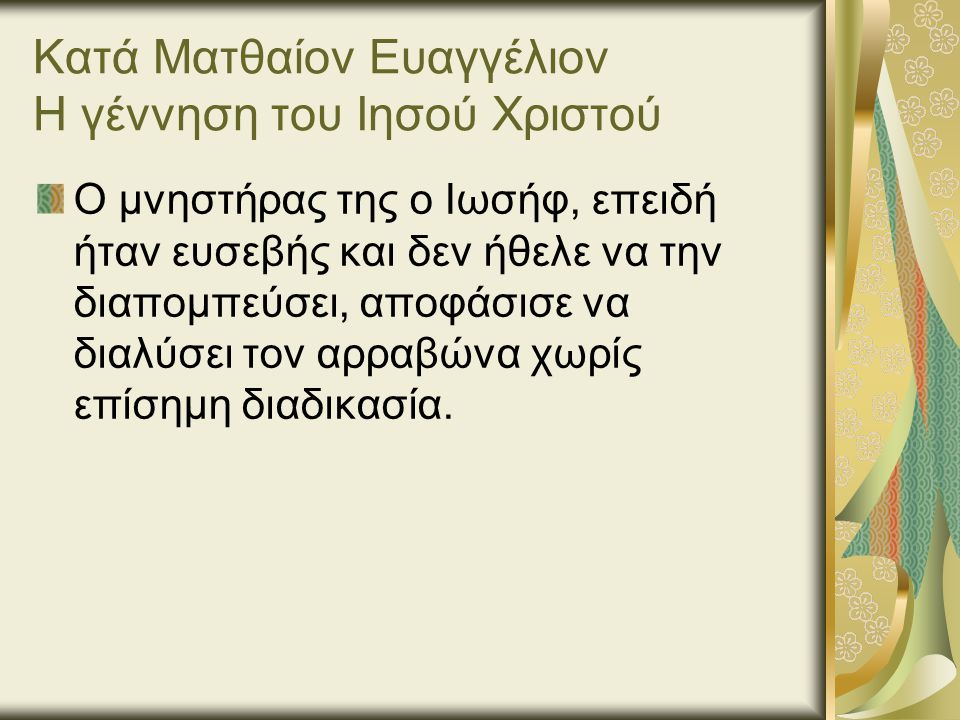 Κατά Ματθαίον Ευαγγέλιον Η γέννηση του Ιησού Χριστού Ο μνηστήρας της ο Ιωσήφ, επειδή ήταν ευσεβής και δεν ήθελε να την διαπομπεύσει, αποφάσισε να διαλύσει τον αρραβώνα χωρίς επίσημη διαδικασία.