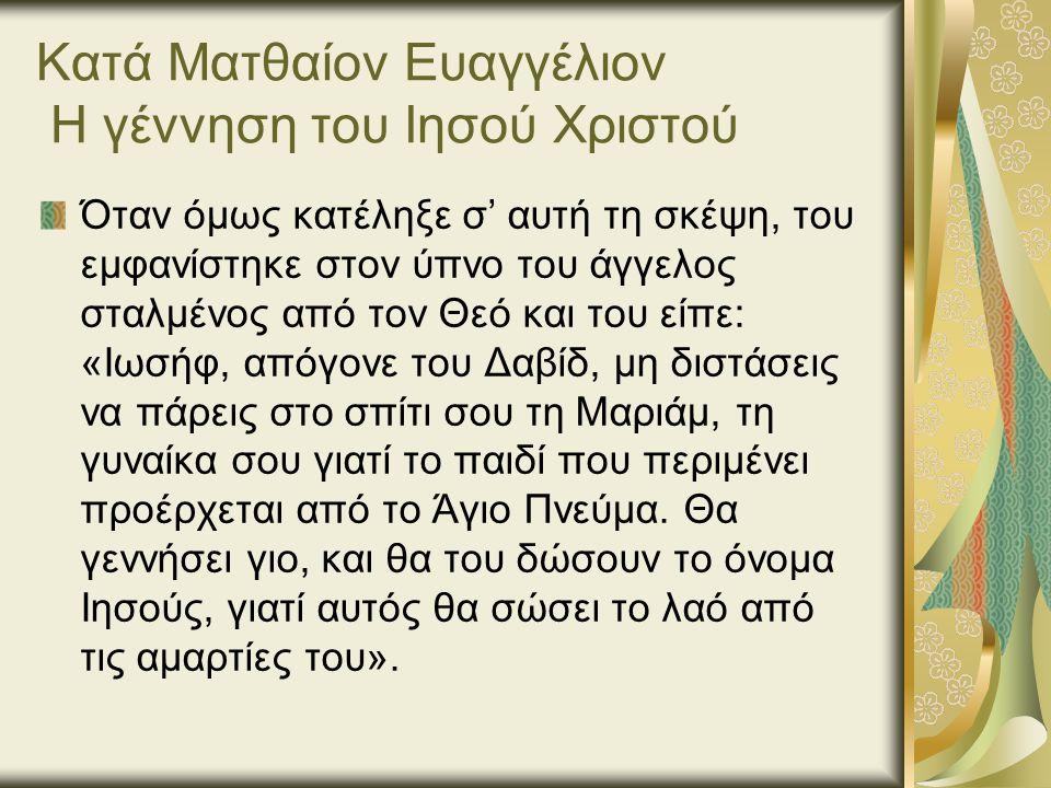 Κατά Ματθαίον Ευαγγέλιον Η γέννηση του Ιησού Χριστού Όταν όμως κατέληξε σ' αυτή τη σκέψη, του εμφανίστηκε στον ύπνο του άγγελος σταλμένος από τον Θεό και του είπε: «Ιωσήφ, απόγονε του Δαβίδ, μη διστάσεις να πάρεις στο σπίτι σου τη Μαριάμ, τη γυναίκα σου γιατί το παιδί που περιμένει προέρχεται από το Άγιο Πνεύμα.
