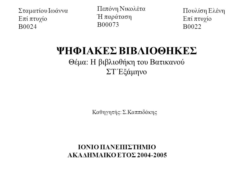 Σταματίου Ιωάννα Επί πτυχίο Β0024 Πεπόνη Νικολέτα Ή παράταση Β00073 Πουλίση Ελένη Επί πτυχίο Β0022 ΨΗΦΙΑΚΕΣ ΒΙΒΛΙΟΘΗΚΕΣ Θέμα: Η βιβλιοθήκη του Βατικανού ΣΤ΄Εξάμηνο Καθηγητής: Σ.Καππιδάκης ΙΟΝΙΟ ΠΑΝΕΠΙΣΤΗΜΙΟ ΑΚΑΔΗΜΑΙΚΟ ΕΤΟΣ 2004-2005