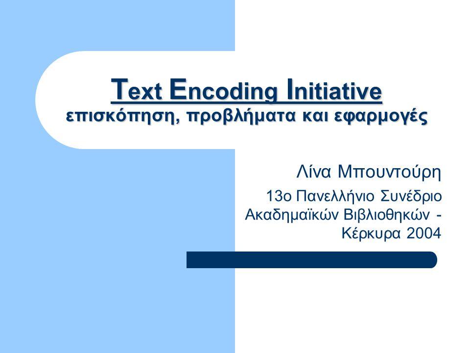 Text Encoding Initiative επισκόπηση, προβλήματα και εφαρμογές Λίνα Μπουντούρη 13ο Πανελλήνιο Συνέδριο Ακαδημαϊκών Βιβλιοθηκών - Κέρκυρα 2004