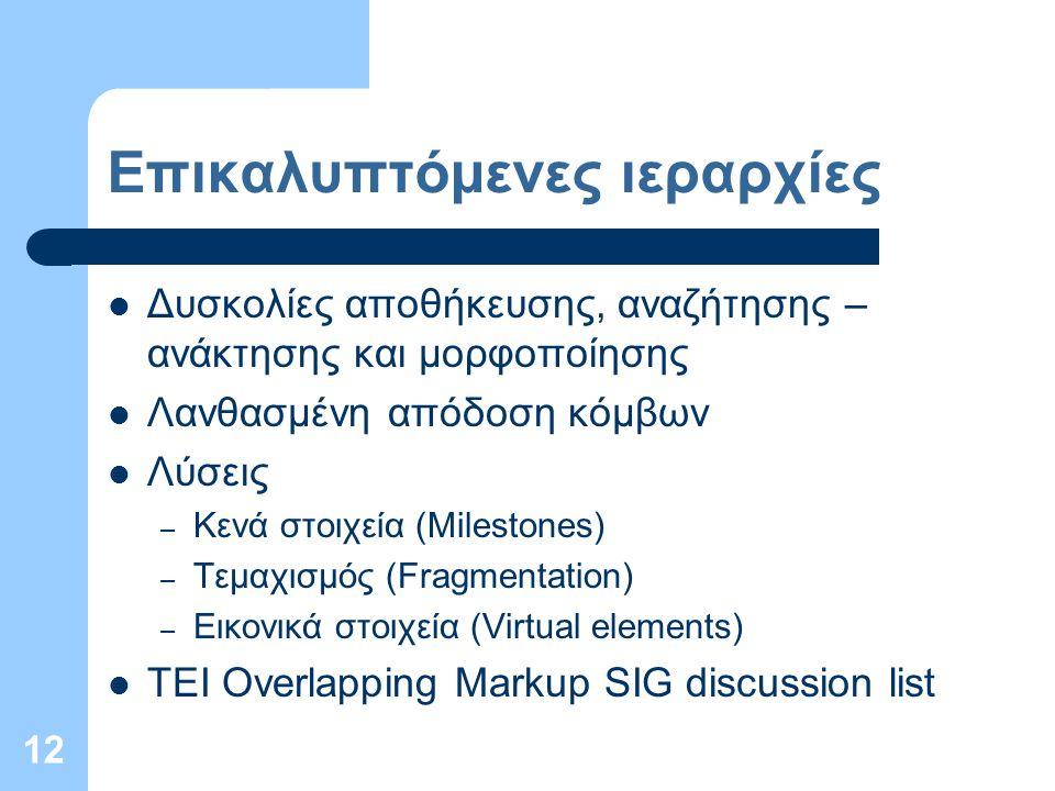 12 Επικαλυπτόμενες ιεραρχίες Δυσκολίες αποθήκευσης, αναζήτησης – ανάκτησης και μορφοποίησης Λανθασμένη απόδοση κόμβων Λύσεις – Κενά στοιχεία (Milestones) – Τεμαχισμός (Fragmentation) – Εικονικά στοιχεία (Virtual elements) TEI Overlapping Markup SIG discussion list