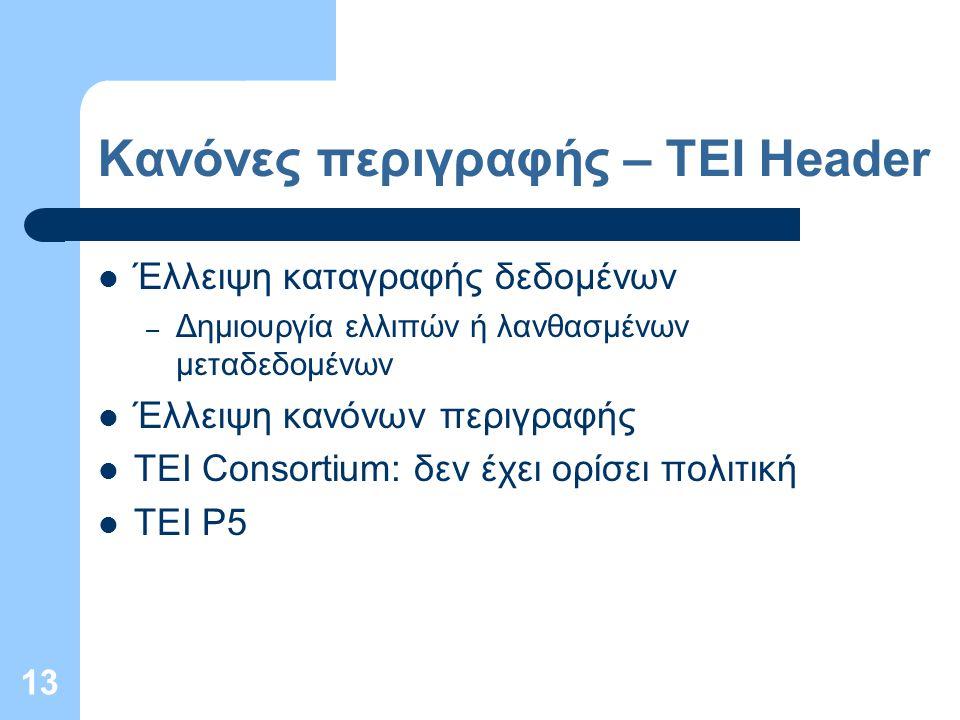 13 Κανόνες περιγραφής – TEI Header Έλλειψη καταγραφής δεδομένων – Δημιουργία ελλιπών ή λανθασμένων μεταδεδομένων Έλλειψη κανόνων περιγραφής TEI Consortium: δεν έχει ορίσει πολιτική TEI P5