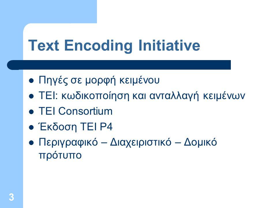 3 Text Encoding Initiative Πηγές σε μορφή κειμένου TEI: κωδικοποίηση και ανταλλαγή κειμένων TEI Consortium Έκδοση TEI P4 Περιγραφικό – Διαχειριστικό – Δομικό πρότυπο