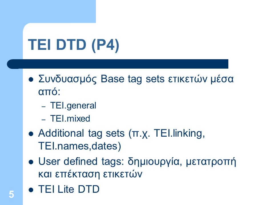 5 TEI DTD (P4) Συνδυασμός Base tag sets ετικετών μέσα από: – TEI.general – TEI.mixed Additional tag sets (π.χ. TEI.linking, TEI.names,dates) User defi