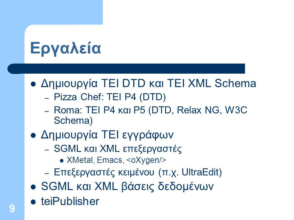9 Εργαλεία Δημιουργία TEI DTD και TEI XML Schema – Pizza Chef: TEI P4 (DTD) – Roma: TEI P4 και P5 (DTD, Relax NG, W3C Schema) Δημιουργία TEI εγγράφων – SGML και XML επεξεργαστές XMetal, Emacs, – Επεξεργαστές κειμένου (π.χ.