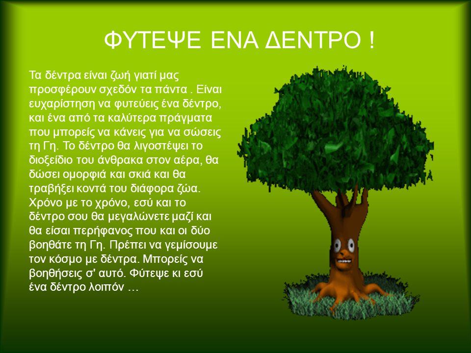 ΦΥΤΕΨΕ ΕΝΑ ΔΕΝΤΡΟ ! Τα δέντρα είναι ζωή γιατί μας προσφέρουν σχεδόν τα πάντα. Είναι ευχαρίστηση να φυτεύεις ένα δέντρο, και ένα από τα καλύτερα πράγμα