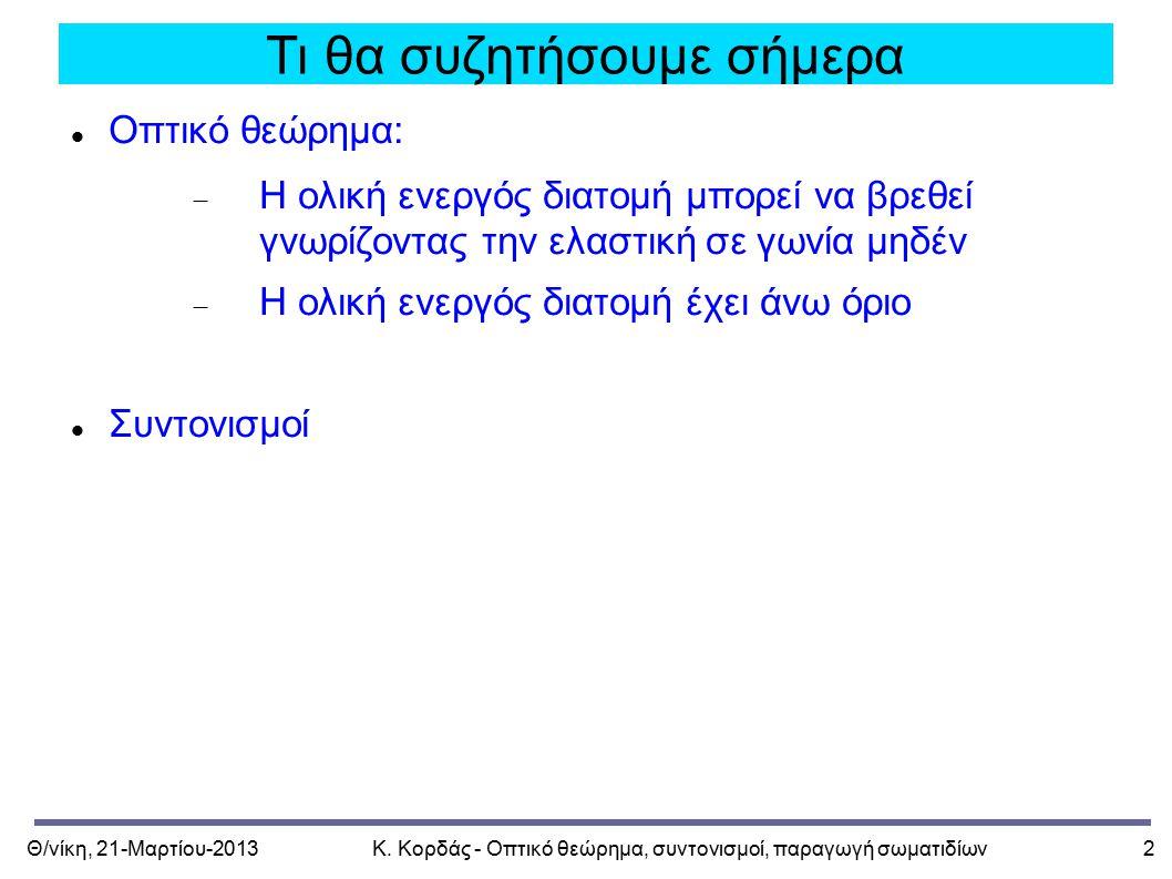Θ/νίκη, 21-Μαρτίου-2013Κ. Κορδάς - Οπτικό θεώρημα, συντονισμοί, παραγωγή σωματιδίων2 Τι θα συζητήσουμε σήμερα Οπτικό θεώρημα:  Η ολική ενεργός διατομ