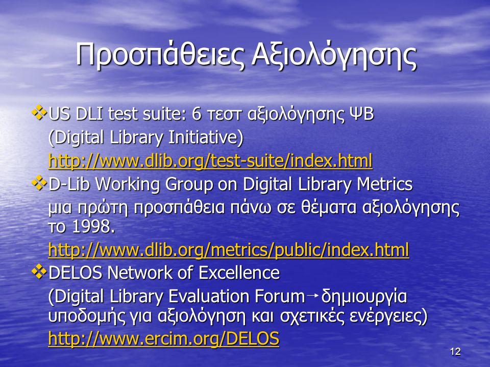 12 Προσπάθειες Αξιολόγησης  US DLI test suite: 6 τεστ αξιολόγησης ΨΒ (Digital Library Initiative) http://www.dlib.org/test-suite/index.html  D-Lib Working Group on Digital Library Metrics μια πρώτη προσπάθεια πάνω σε θέματα αξιολόγησης το 1998.
