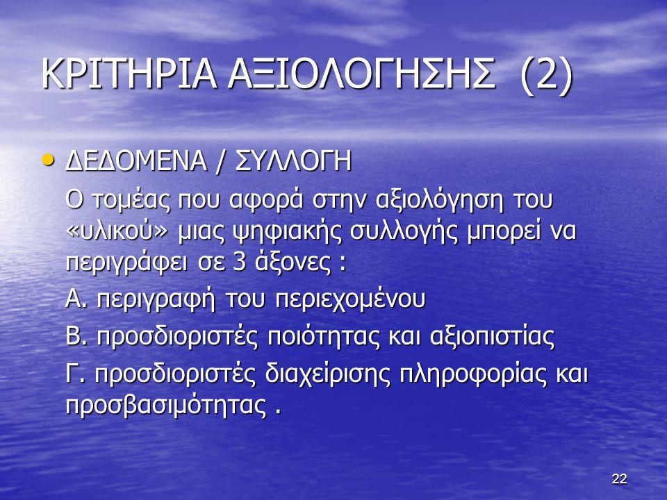 22 ΚΡΙΤΗΡΙΑ ΑΞΙΟΛΟΓΗΣΗΣ (2) ΔΕΔΟΜΕΝΑ / ΣΥΛΛΟΓΗ ΔΕΔΟΜΕΝΑ / ΣΥΛΛΟΓΗ Ο τομέας που αφορά στην αξιολόγηση του «υλικού» μιας ψηφιακής συλλογής μπορεί να περιγράφει σε 3 άξονες : Α.