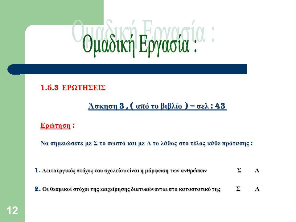 12 1.5.3 ΕΡΩΤΗΣΕΙΣ Άσκηση 3, ( α π ό το βιβλίο ) – σελ : 43 Άσκηση 3, ( α π ό το βιβλίο ) – σελ : 43 Ερώτηση : Ερώτηση : Να σημειώσετε με Σ το σωστό και με Λ το λάθος στο τέλος κάθε π ρότασης : 1.