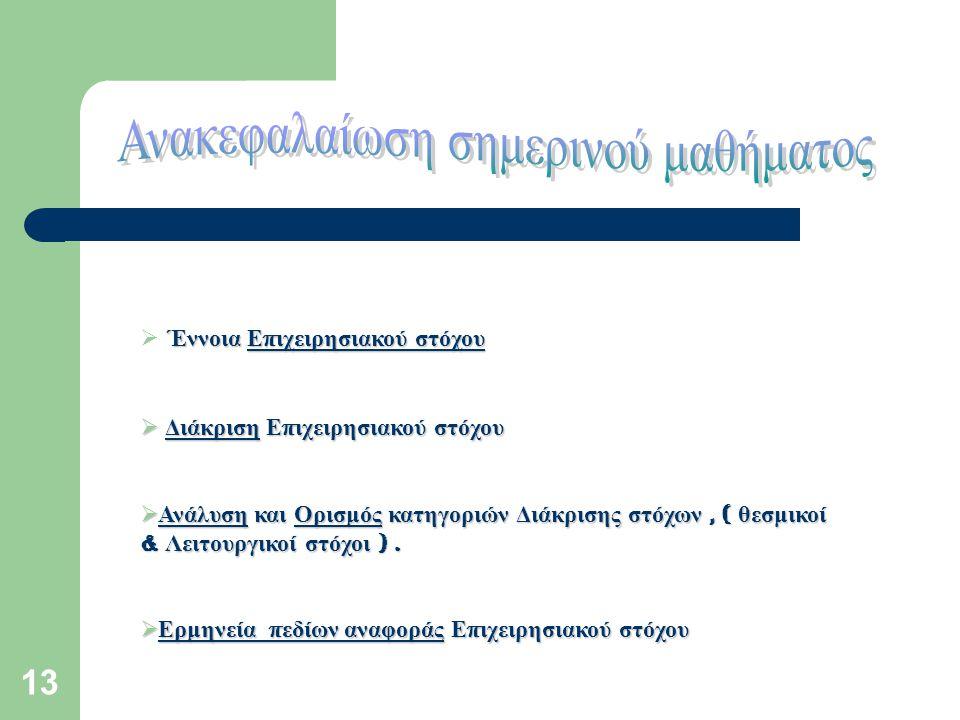 13 Έννοια Ε π ιχειρησιακού στόχου  Έννοια Ε π ιχειρησιακού στόχου  Διάκριση Ε π ιχειρησιακού στόχου  Ανάλυση και Ορισμός κατηγοριών Διάκρισης στόχων, ( θεσμικοί & Λειτουργικοί στόχοι ).