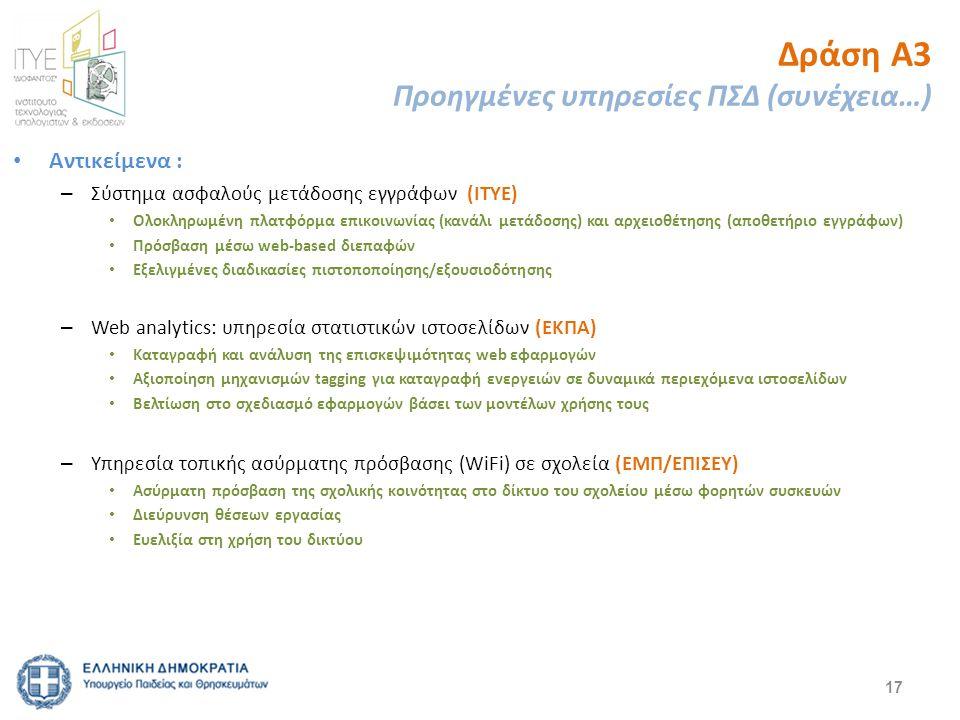 Δράση Α3 Προηγμένες υπηρεσίες ΠΣΔ (συνέχεια…) Αντικείμενα : – Σύστημα ασφαλούς μετάδοσης εγγράφων (ΙΤΥΕ) Ολοκληρωμένη πλατφόρμα επικοινωνίας (κανάλι μετάδοσης) και αρχειοθέτησης (αποθετήριο εγγράφων) Πρόσβαση μέσω web-based διεπαφών Εξελιγμένες διαδικασίες πιστοποποίησης/εξουσιοδότησης – Web analytics: υπηρεσία στατιστικών ιστοσελίδων (ΕΚΠΑ) Καταγραφή και ανάλυση της επισκεψιμότητας web εφαρμογών Αξιοποίηση μηχανισμών tagging για καταγραφή ενεργειών σε δυναμικά περιεχόμενα ιστοσελίδων Βελτίωση στο σχεδιασμό εφαρμογών βάσει των μοντέλων χρήσης τους – Υπηρεσία τοπικής ασύρματης πρόσβασης (WiFi) σε σχολεία (ΕΜΠ/ΕΠΙΣΕΥ) Ασύρματη πρόσβαση της σχολικής κοινότητας στο δίκτυο του σχολείου μέσω φορητών συσκευών Διεύρυνση θέσεων εργασίας Ευελιξία στη χρήση του δικτύου 17