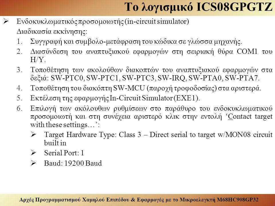Αρχές Προγραμματισμού Χαμηλού Επιπέδου & Εφαρμογές με το Μικροελεγκτή M68HC908GP32 Το λογισμικό ICS08GPGTZ  Ενδοκυκλωματικός προσομοιωτής (in-circuit simulator) Διαδικασία εκκίνησης: 1.Συγγραφή και συμβολο-μετάφραση του κώδικα σε γλώσσα μηχανής.