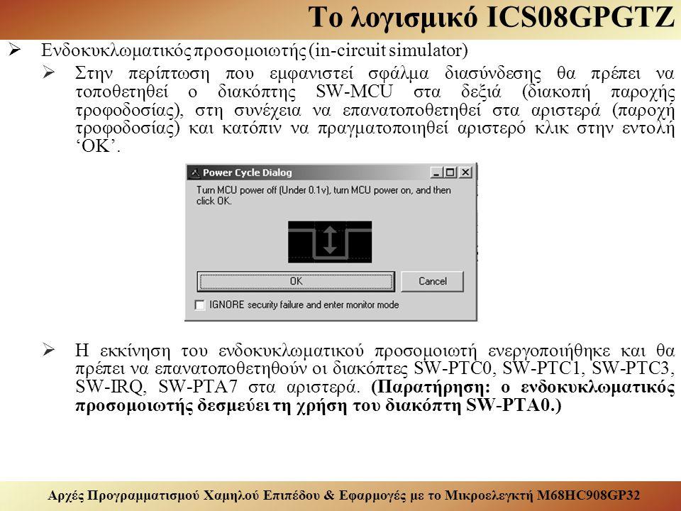 Αρχές Προγραμματισμού Χαμηλού Επιπέδου & Εφαρμογές με το Μικροελεγκτή M68HC908GP32 Το λογισμικό ICS08GPGTZ  Ενδοκυκλωματικός προσομοιωτής (in-circuit simulator)  Στην περίπτωση που εμφανιστεί σφάλμα διασύνδεσης θα πρέπει να τοποθετηθεί ο διακόπτης SW-MCU στα δεξιά (διακοπή παροχής τροφοδοσίας), στη συνέχεια να επανατοποθετηθεί στα αριστερά (παροχή τροφοδοσίας) και κατόπιν να πραγματοποιηθεί αριστερό κλικ στην εντολή 'OK'.
