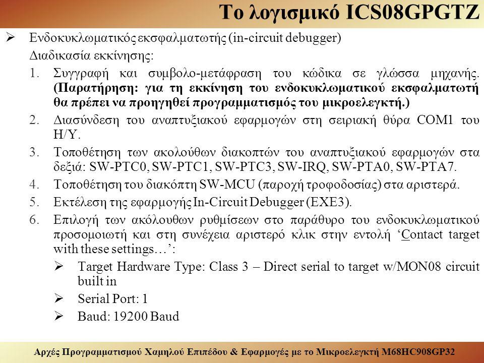 Αρχές Προγραμματισμού Χαμηλού Επιπέδου & Εφαρμογές με το Μικροελεγκτή M68HC908GP32 Το λογισμικό ICS08GPGTZ  Ενδοκυκλωματικός εκσφαλματωτής (in-circuit debugger) Διαδικασία εκκίνησης: 1.Συγγραφή και συμβολο-μετάφραση του κώδικα σε γλώσσα μηχανής.