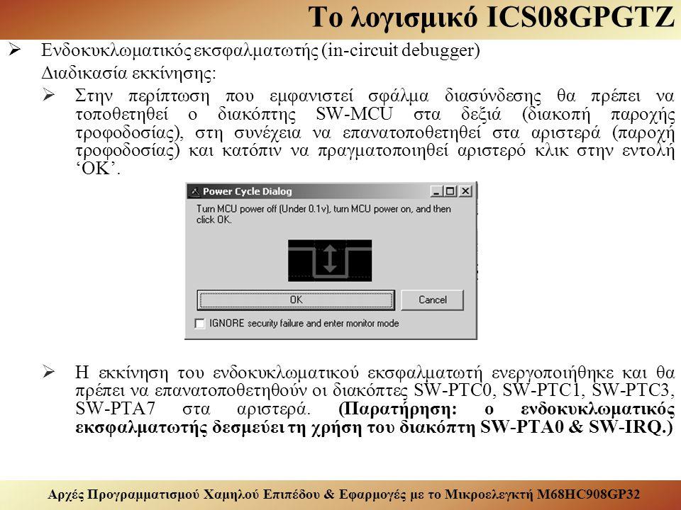 Αρχές Προγραμματισμού Χαμηλού Επιπέδου & Εφαρμογές με το Μικροελεγκτή M68HC908GP32 Το λογισμικό ICS08GPGTZ  Ενδοκυκλωματικός εκσφαλματωτής (in-circuit debugger) Διαδικασία εκκίνησης:  Στην περίπτωση που εμφανιστεί σφάλμα διασύνδεσης θα πρέπει να τοποθετηθεί ο διακόπτης SW-MCU στα δεξιά (διακοπή παροχής τροφοδοσίας), στη συνέχεια να επανατοποθετηθεί στα αριστερά (παροχή τροφοδοσίας) και κατόπιν να πραγματοποιηθεί αριστερό κλικ στην εντολή 'OK'.
