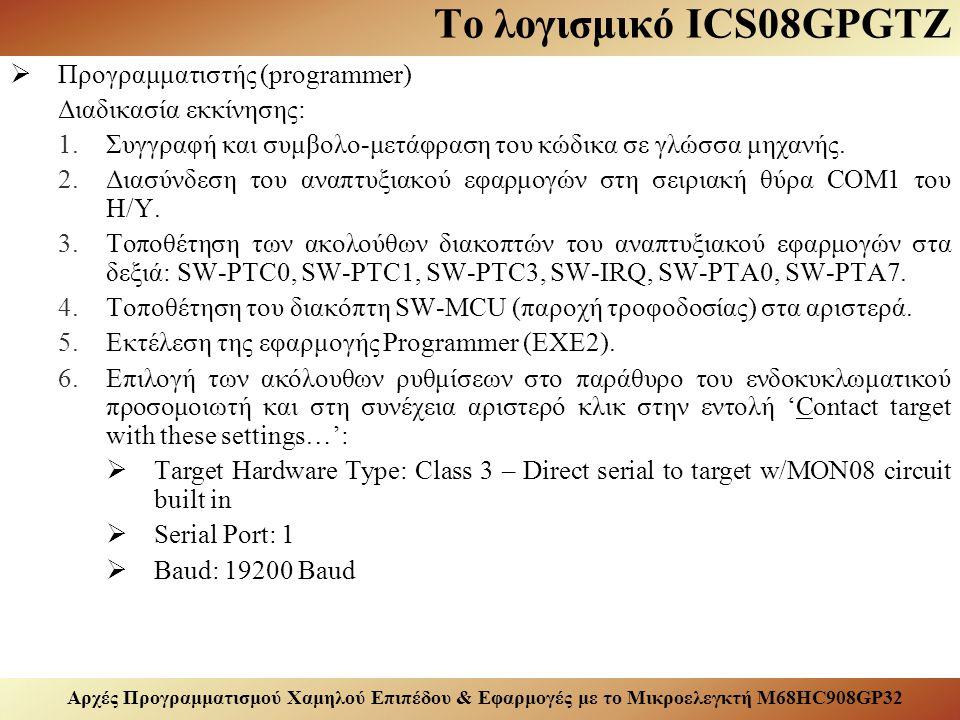 Αρχές Προγραμματισμού Χαμηλού Επιπέδου & Εφαρμογές με το Μικροελεγκτή M68HC908GP32 Το λογισμικό ICS08GPGTZ  Προγραμματιστής (programmer) Διαδικασία εκκίνησης: 1.Συγγραφή και συμβολο-μετάφραση του κώδικα σε γλώσσα μηχανής.