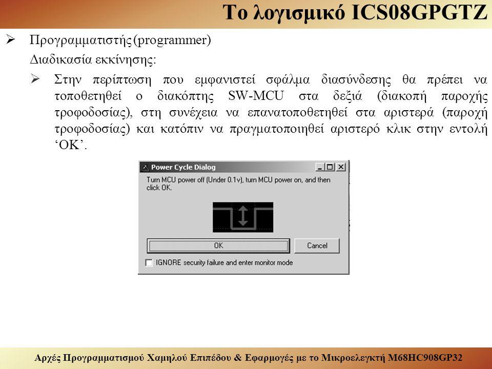 Αρχές Προγραμματισμού Χαμηλού Επιπέδου & Εφαρμογές με το Μικροελεγκτή M68HC908GP32 Το λογισμικό ICS08GPGTZ  Προγραμματιστής (programmer) Διαδικασία εκκίνησης:  Στην περίπτωση που εμφανιστεί σφάλμα διασύνδεσης θα πρέπει να τοποθετηθεί ο διακόπτης SW-MCU στα δεξιά (διακοπή παροχής τροφοδοσίας), στη συνέχεια να επανατοποθετηθεί στα αριστερά (παροχή τροφοδοσίας) και κατόπιν να πραγματοποιηθεί αριστερό κλικ στην εντολή 'OK'.