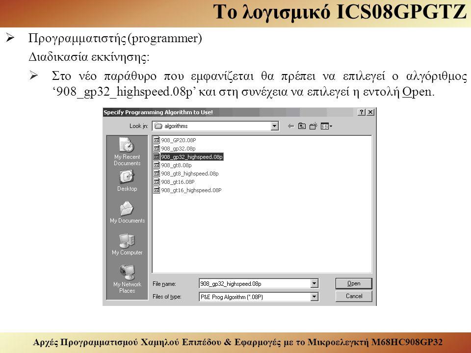 Αρχές Προγραμματισμού Χαμηλού Επιπέδου & Εφαρμογές με το Μικροελεγκτή M68HC908GP32 Το λογισμικό ICS08GPGTZ  Προγραμματιστής (programmer) Διαδικασία εκκίνησης:  Στο νέο παράθυρο που εμφανίζεται θα πρέπει να επιλεγεί ο αλγόριθμος '908_gp32_highspeed.08p' και στη συνέχεια να επιλεγεί η εντολή Open.