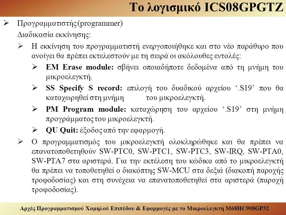 Αρχές Προγραμματισμού Χαμηλού Επιπέδου & Εφαρμογές με το Μικροελεγκτή M68HC908GP32 Το λογισμικό ICS08GPGTZ  Προγραμματιστής (programmer) Διαδικασία εκκίνησης:  H εκκίνηση του προγραμματιστή ενεργοποιήθηκε και στο νέο παράθυρο που ανοίγει θα πρέπει εκτελεστούν με τη σειρά οι ακόλουθες εντολές:  EM Erase module: σβήνει οποιαδήποτε δεδομένα από τη μνήμη του μικροελεγκτή.
