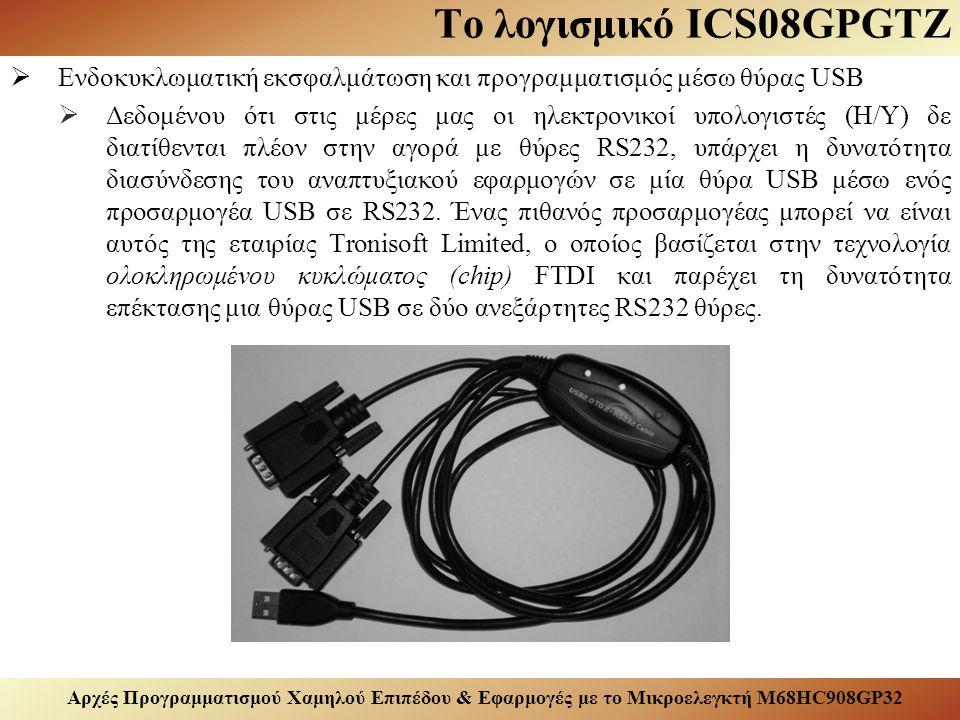 Αρχές Προγραμματισμού Χαμηλού Επιπέδου & Εφαρμογές με το Μικροελεγκτή M68HC908GP32 Το λογισμικό ICS08GPGTZ  Ενδοκυκλωματική εκσφαλμάτωση και προγραμματισμός μέσω θύρας USB  Δεδομένου ότι στις μέρες μας οι ηλεκτρονικοί υπολογιστές (Η/Υ) δε διατίθενται πλέον στην αγορά με θύρες RS232, υπάρχει η δυνατότητα διασύνδεσης του αναπτυξιακού εφαρμογών σε μία θύρα USB μέσω ενός προσαρμογέα USB σε RS232.
