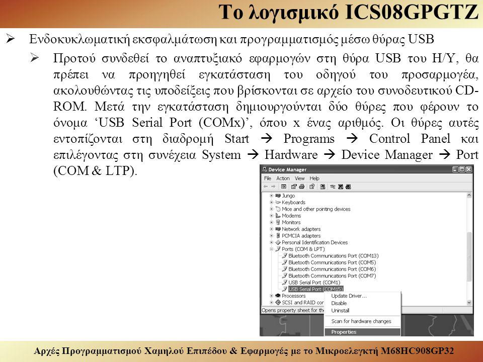 Αρχές Προγραμματισμού Χαμηλού Επιπέδου & Εφαρμογές με το Μικροελεγκτή M68HC908GP32 Το λογισμικό ICS08GPGTZ  Ενδοκυκλωματική εκσφαλμάτωση και προγραμματισμός μέσω θύρας USB  Προτού συνδεθεί το αναπτυξιακό εφαρμογών στη θύρα USB του Η/Υ, θα πρέπει να προηγηθεί εγκατάσταση του οδηγού του προσαρμογέα, ακολουθώντας τις υποδείξεις που βρίσκονται σε αρχείο του συνοδευτικού CD- ROM.