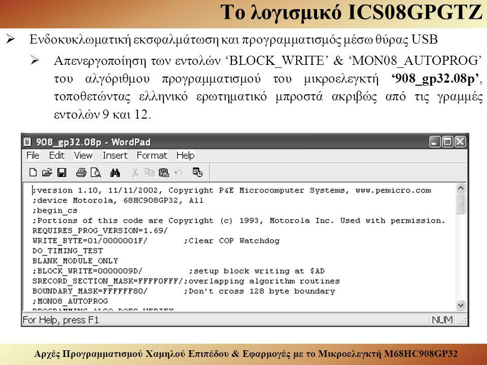 Αρχές Προγραμματισμού Χαμηλού Επιπέδου & Εφαρμογές με το Μικροελεγκτή M68HC908GP32 Το λογισμικό ICS08GPGTZ  Ενδοκυκλωματική εκσφαλμάτωση και προγραμματισμός μέσω θύρας USB  Απενεργοποίηση των εντολών 'BLOCK_WRITE' & 'MON08_AUTOPROG' του αλγόριθμου προγραμματισμού του μικροελεγκτή '908_gp32.08p', τοποθετώντας ελληνικό ερωτηματικό μπροστά ακριβώς από τις γραμμές εντολών 9 και 12.