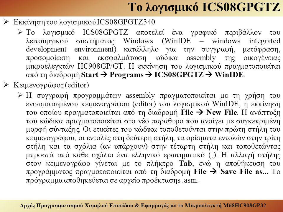 Αρχές Προγραμματισμού Χαμηλού Επιπέδου & Εφαρμογές με το Μικροελεγκτή M68HC908GP32 Το λογισμικό ICS08GPGTZ  Εκκίνηση του λογισμικού ICS08GPGTZ340  Το λογισμικό ICS08GPGTZ αποτελεί ένα γραφικό περιβάλλον του λειτουργικού συστήματος Windows (WinIDE – windows integrated development environment) κατάλληλο για την συγγραφή, μετάφραση, προσομοίωση και εκσφαλμάτωση κώδικα assembly της οικογένειας μικροελεγκτών HC908GP/GT.
