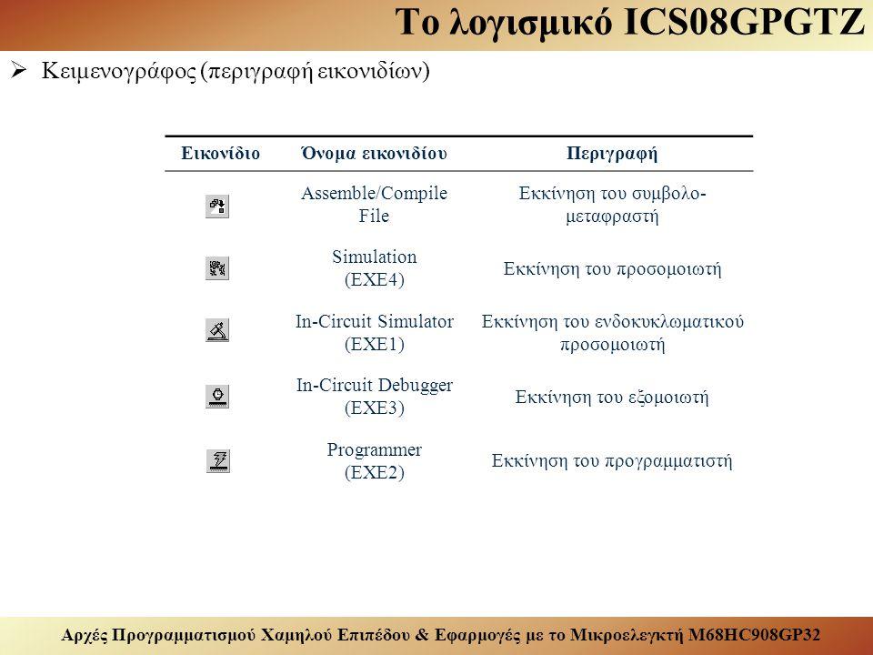 Αρχές Προγραμματισμού Χαμηλού Επιπέδου & Εφαρμογές με το Μικροελεγκτή M68HC908GP32 Το λογισμικό ICS08GPGTZ  Κειμενογράφος (περιγραφή εικονιδίων) ΕικονίδιοΌνομα εικονιδίουΠεριγραφή Assemble/Compile File Εκκίνηση του συμβολο- μεταφραστή Simulation (EXE4) Εκκίνηση του προσομοιωτή In-Circuit Simulator (EXE1) Εκκίνηση του ενδοκυκλωματικού προσομοιωτή In-Circuit Debugger (EXE3) Εκκίνηση του εξομοιωτή Programmer (EXE2) Εκκίνηση του προγραμματιστή