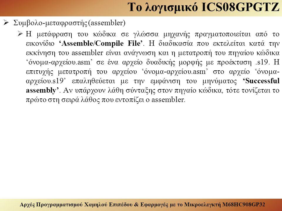 Αρχές Προγραμματισμού Χαμηλού Επιπέδου & Εφαρμογές με το Μικροελεγκτή M68HC908GP32 Το λογισμικό ICS08GPGTZ  Συμβολο-μεταφραστής (assembler)  Η μετάφραση του κώδικα σε γλώσσα μηχανής πραγματοποιείται από το εικονίδιο 'Assemble/Compile File'.