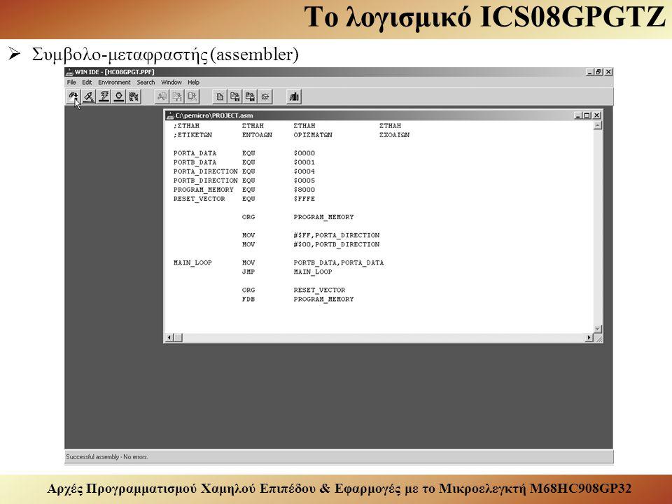 Αρχές Προγραμματισμού Χαμηλού Επιπέδου & Εφαρμογές με το Μικροελεγκτή M68HC908GP32 Το λογισμικό ICS08GPGTZ  Συμβολο-μεταφραστής (assembler)