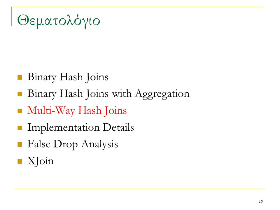 19 Θεματολόγιο Binary Hash Joins Binary Hash Joins with Aggregation Multi-Way Hash Joins Implementation Details False Drop Analysis XJoin