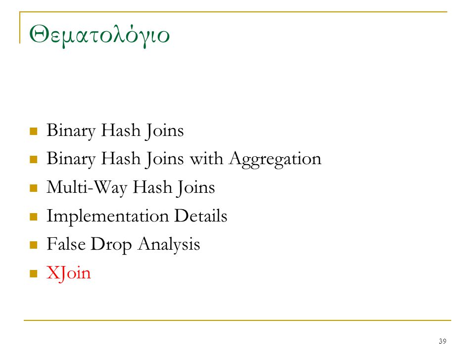 39 Θεματολόγιο Binary Hash Joins Binary Hash Joins with Aggregation Multi-Way Hash Joins Implementation Details False Drop Analysis XJoin