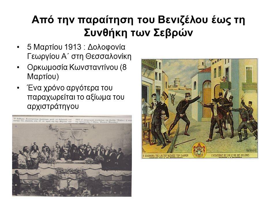 Από την παραίτηση του Βενιζέλου έως τη Συνθήκη των Σεβρών 5 Μαρτίου 1913 : Δολοφονία Γεωργίου Α΄ στη Θεσσαλονίκη Ορκωμοσία Κωνσταντίνου (8 Μαρτίου) Έν