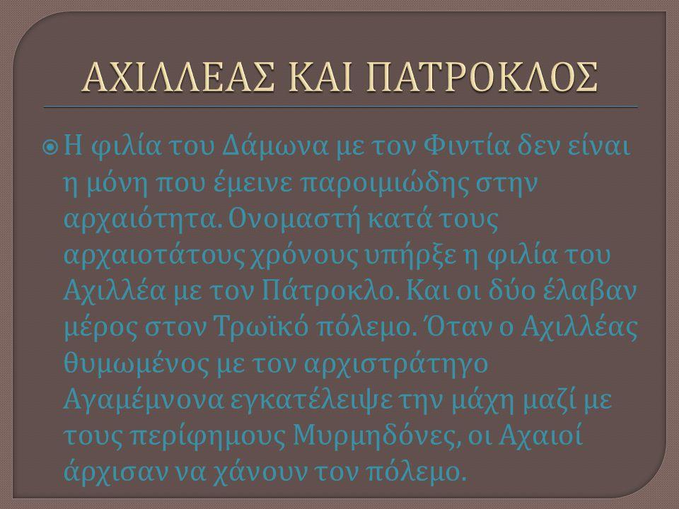  Η φιλία του Δάμωνα με τον Φιντία δεν είναι η μόνη που έμεινε παροιμιώδης στην αρχαιότητα. Ονομαστή κατά τους αρχαιοτάτους χρόνους υπήρξε η φιλία του