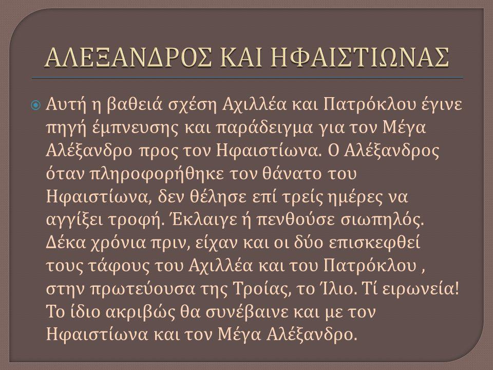  Αυτή η βαθειά σχέση Αχιλλέα και Πατρόκλου έγινε πηγή έμπνευσης και παράδειγμα για τον Μέγα Αλέξανδρο προς τον Ηφαιστίωνα.