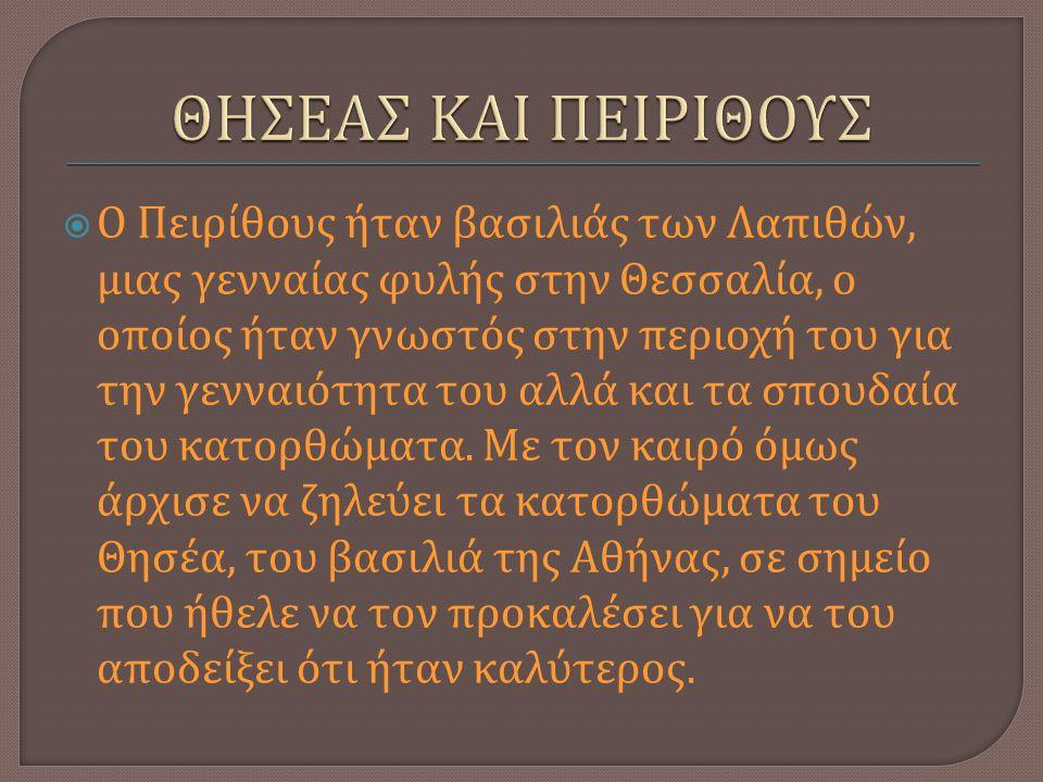  Ο Πειρίθους ήταν βασιλιάς των Λαπιθών, μιας γενναίας φυλής στην Θεσσαλία, ο οποίος ήταν γνωστός στην περιοχή του για την γενναιότητα του αλλά και τα σπουδαία του κατορθώματα.