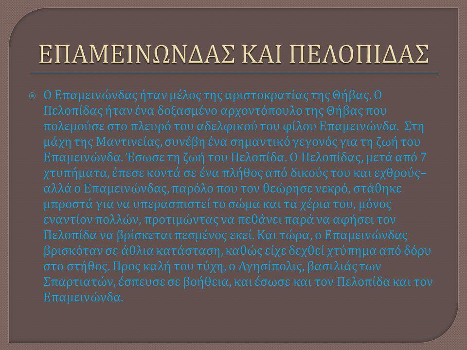  Ο Επαμεινώνδας ήταν μέλος της αριστοκρατίας της Θήβας. O Πελοπίδας ήταν ένα δοξασμένο αρχοντόπουλο της Θήβας που πολεμούσε στο πλευρό του αδελφικού