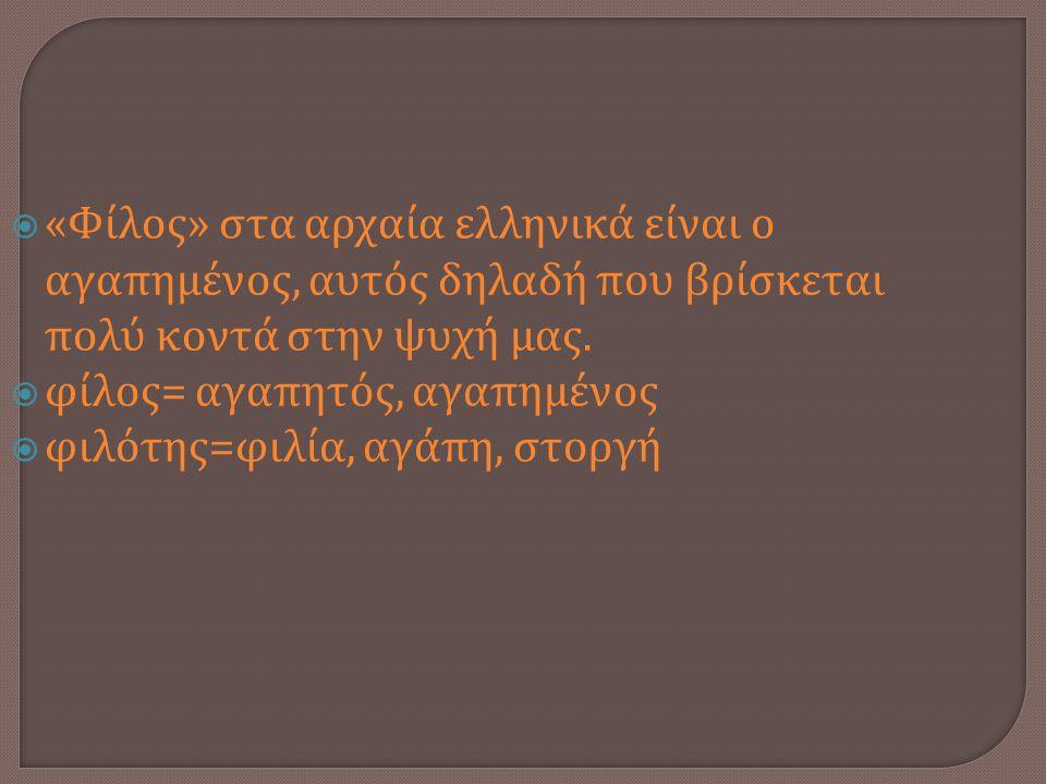  « Φίλος » στα αρχαία ελληνικά είναι ο αγαπημένος, αυτός δηλαδή που βρίσκεται πολύ κοντά στην ψυχή μας.  φίλος = αγαπητός, αγαπημένος  φιλότης = φι