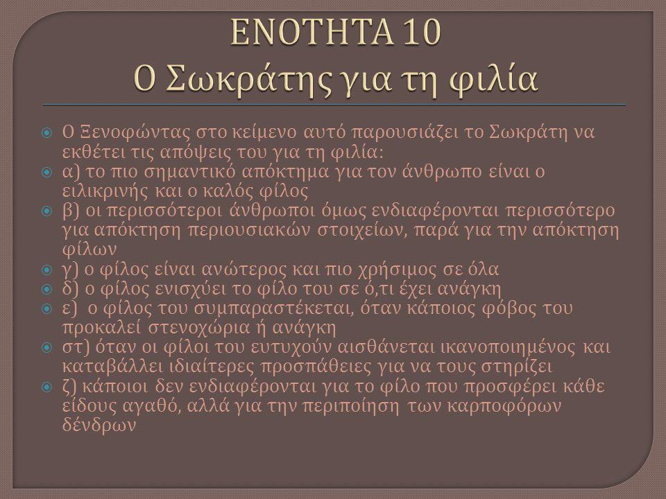  Ο Ξενοφώντας στο κείμενο αυτό παρουσιάζει το Σωκράτη να εκθέτει τις απόψεις του για τη φιλία :  α ) το πιο σημαντικό απόκτημα για τον άνθρωπο είναι