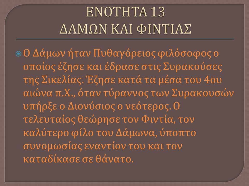  Ο Δάμων ήταν Πυθαγόρειος φιλόσοφος ο οποίος έζησε και έδρασε στις Συρακούσες της Σικελίας. Έζησε κατά τα μέσα του 4 ου αιώνα π. Χ., όταν τύραννος τω