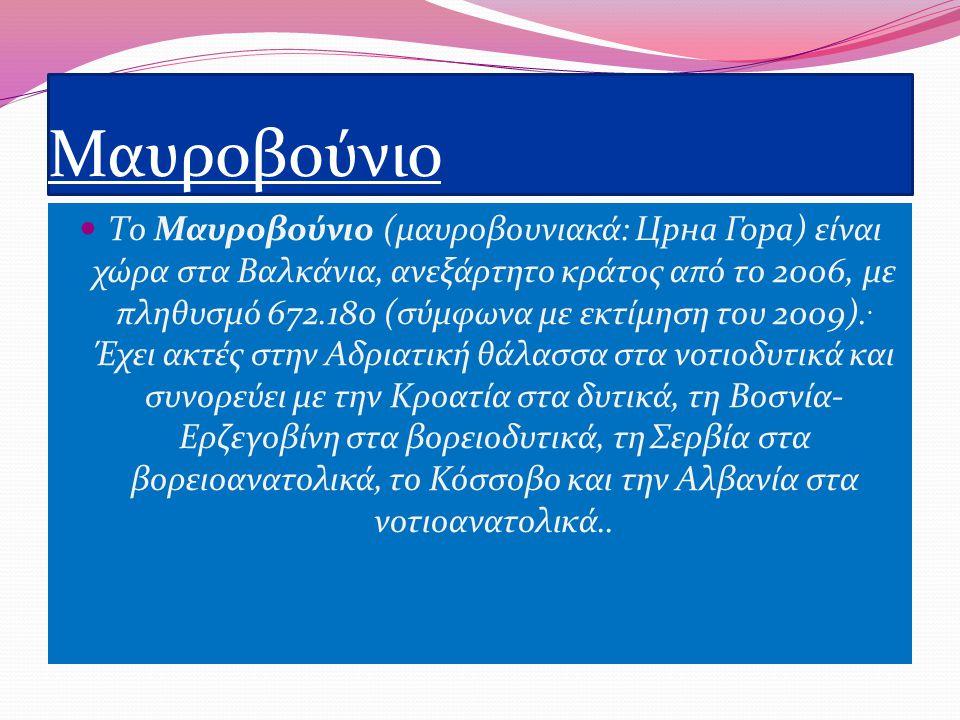 Μαυροβούνιο Το Μαυροβούνιο (μαυροβουνιακά: Црна Гора) είναι χώρα στα Βαλκάνια, ανεξάρτητο κράτος από το 2006, με πληθυσμό 672.180 (σύμφωνα με εκτίμηση του 2009)..