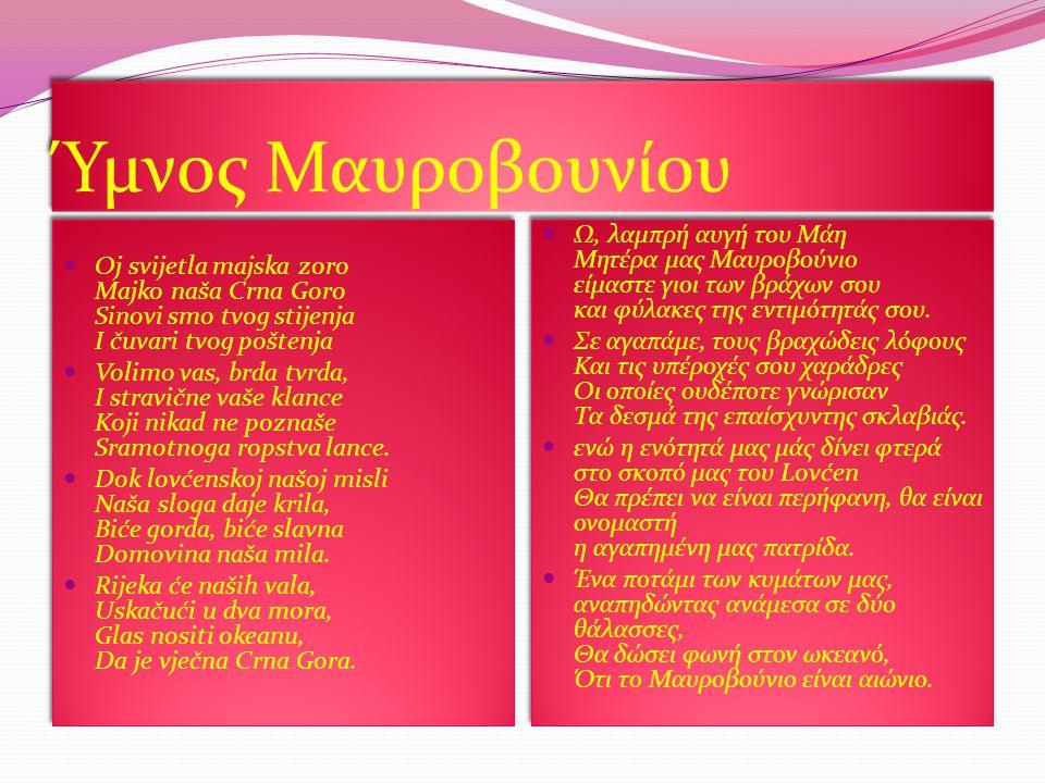 Ύμνος Μαυροβουνίου Oj svijetla majska zoro Majko naša Crna Goro Sinovi smo tvog stijenja I čuvari tvog poštenja Volimo vas, brda tvrda, I stravične vaše klance Koji nikad ne poznaše Sramotnoga ropstva lance.