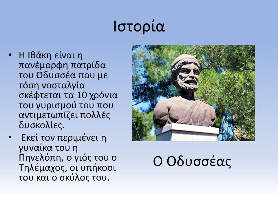 Ιστορία Η Ιθάκη είναι η πανέμορφη πατρίδα του Οδυσσέα που με τόση νοσταλγία σκέφτεται τα 10 χρόνια του γυρισμού του που αντιμετωπίζει πολλές δυσκολίες