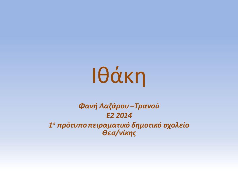 Ιθάκη Φανή Λαζάρου –Τρανού Ε2 2014 1 ο πρότυπο πειραματικό δημοτικό σχολείο Θεσ/νίκης