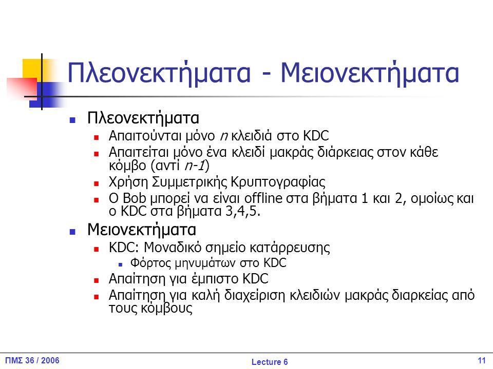 11ΠΜΣ 36 / 2006 Lecture 6 Πλεονεκτήματα - Μειονεκτήματα Πλεονεκτήματα Απαιτούνται μόνο n κλειδιά στο KDC Απαιτείται μόνο ένα κλειδί μακράς διάρκειας στον κάθε κόμβο (αντί n-1) Χρήση Συμμετρικής Κρυπτογραφίας Ο Βob μπορεί να είναι offline στα βήματα 1 και 2, ομοίως και o KDC στα βήματα 3,4,5.