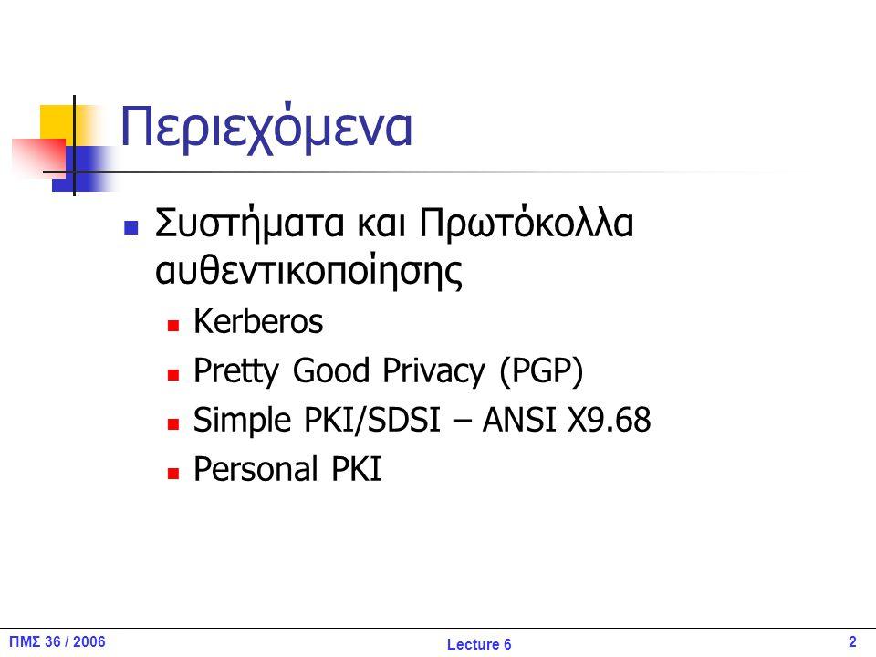 3ΠΜΣ 36 / 2006 Lecture 6 Kerberos Το Kerberos παρέχει υπηρεσίες αυθεντικοποίησης χρήστη σε δικτυακά και κατανεμημένα περιβάλλοντα, χρησιμοποιώντας μία έμπιστη τρίτη οντότητα (TTP) TTP αποτελεί την KDC Αναπτύχθηκε από το Project Athena του MIT http://web.mit.edu/kerberos/www/ Βασίζεται σε αλγορίθμους συμμετρικής κρυπτογράφησης Αυθεντικοποιεί δύο μέρη Μονομερώς (Client 2 Server) Αμοιβαία (C 2 S/ S 2C) Χωρίς να αποκαλύπτει κοινό μυστικό (π.χ., password) Χρησιμοποιεί ως βάση τον αλγόριθμο Needham – Schroeder.